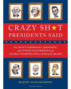 Crazy Stuff Presidents Said: The Most Surprising, Statements Ever Made by U.S. Presidents